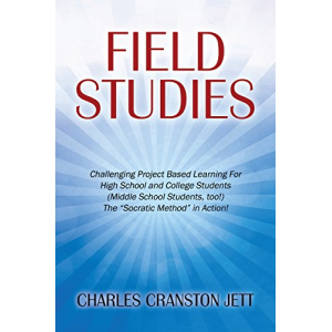 Field Studies: Challenging Project Based Learning For High School and College Students (Middle School Students, too!) The