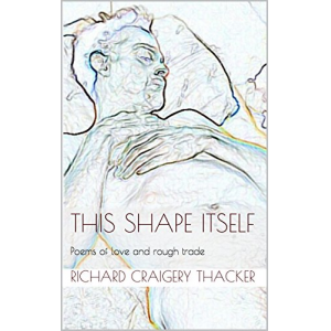 This Shape Itself: Poems of love and rough trade