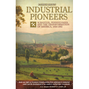 Industrial Pioneers: Scranton, Pennsylvania and the Transformation of America, 1840-1902