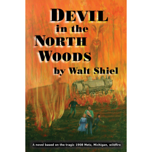 Devil in the North Woods: A novel of the tragic 1908 Metz, Michigan, wildfire
