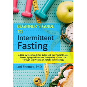 Beginner's Guide to Intermittent Fasting: A Step-by-Step Guide For Quick and Easy Weight Loss, Slower Aging and Improve the Quality of Your Life Through the Process of Metabolic Autophagy