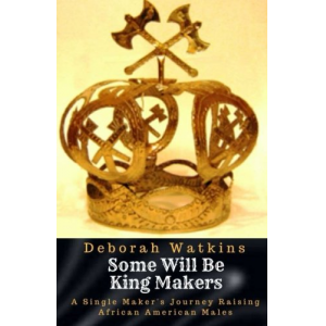 Some will be King Makers: A single mother's journey raising African American Males