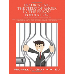 Eradicating the Seeds of Anger in the Prison Population: A Independent Learning Workbook for the (Doc) Department of Corrections Inmate Population. Po