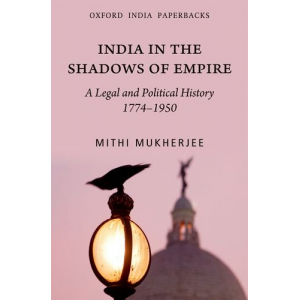 India in the Shadows of Empire: A Legal and Political History, 1774-1950