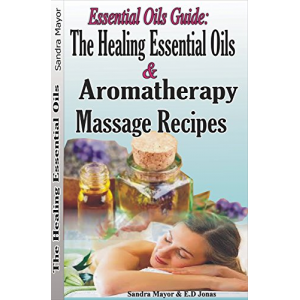 Essential oils Guide: The Healing Essential Oils and Aromatherapy Massage Recipes: Alternative Medicine and Herbal Remedies to Cure; Rheumatoid Arthritis, ... pain, Depression, Fatigue, Inflammation