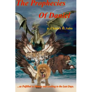 The Prophecies Of Daniel: ...as Fulfilled in History and Looking to the Last Days