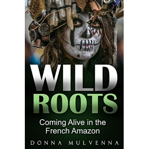 WILD ROOTS: Coming Alive in the French Amazon