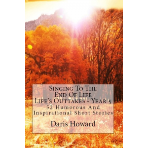 Singing To The End Of Life (Life's Outtakes - Year 5) 52 Humorous and Inspirational Short Stories