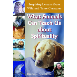 What Animals Can Teach Us about Spirituality: Inspiring Lessons of Wild & Tame Creatures