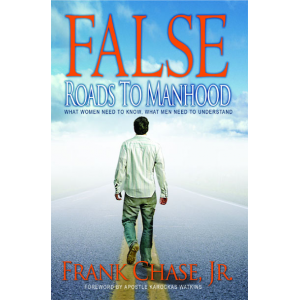 False Roads to Manhood: What Women Need to Know; What Men Need To Understand