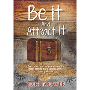 Be It And Attract It: Create and sustain your dream life from nothing but consciousness and gratitude
