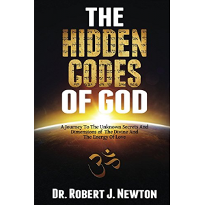 The Hidden Codes of God: A Journey to the Unknown Secrets and Dimensions of the Divine and the Energy of Love