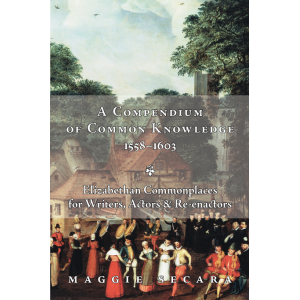 A Compendium of Common Knowledge 1558-1603: Elizabethan Commonplaces for Writers, Actors & Re-enactors