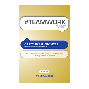 #TEAMWORKtweet:  140 Powerful Bite-Sized Insights on Lessons for Leading Teams to Success
