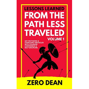 Lessons Learned from The Path Less Traveled Volume 1: Get motivated & overcome obstacles with courage, confidence & self-discipline