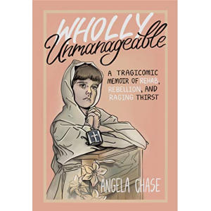 Wholly Unmanageable: A tragicomic memoir of rehab, rebellion and raging thirst