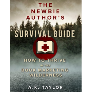 The Newbie Author's Survival Guide: How to Thrive in the Book Marketing Wilderness