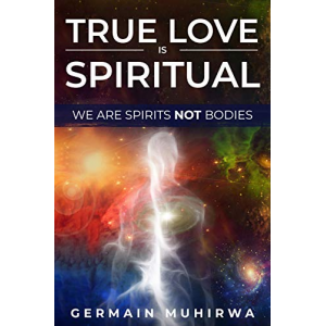 True Love is Spiritual: We are spirits not bodies