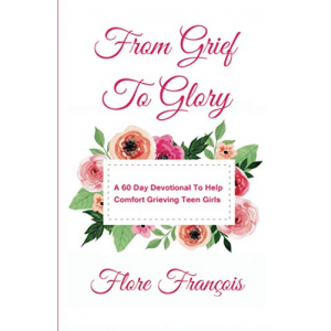 FROM GRIEF TO GLORY - A 60 DAY DEVOTIONAL TO HELP COMFORT GRIEVING GIRLS
