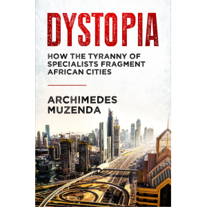 Dystopia: How The Tyranny of Specialists Fragment African Cities