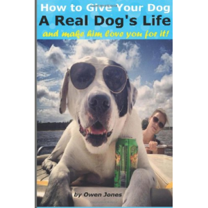 How to Give Your Dog a Real Dog's Life: and make him love you for doing it!