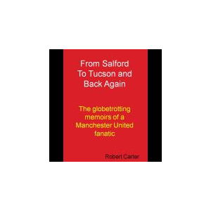 From Salford to Tucson and Back Again, The Globetrotting Memoirs of a Manchester United Fanatic