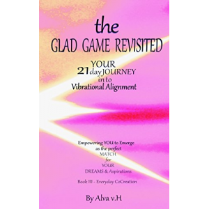 Everyday Co-Creation (The Glad Game Revisited - Your 21 Day Journey into Vibrational Alignment Book 3)