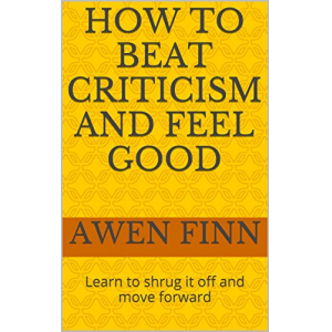 How to Beat Criticism and Feel Good: Learn to shrug it off and move forward