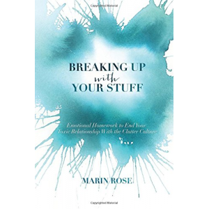 Breaking Up With Your Stuff: Emotional Homework to End Your Toxic Relationship With the Clutter Culture