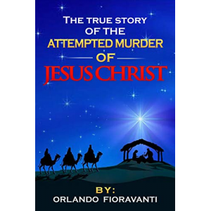 The True Story Of The Attempted Murder Of Jesus Christ: A Historically Accurate Investigation of Jesus' Birth and the First Years of His Life