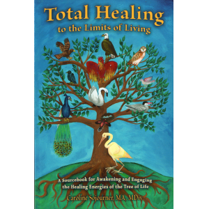 Total Healing to the Limits of Living: A Sourcebook for Awakening and Engaging the Healing Energies of the Tree of Life