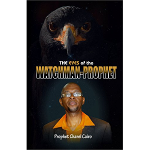 The Eyes Of The Watchman-Prophet: Prophetic Messages and Teachings for the End-time Church
