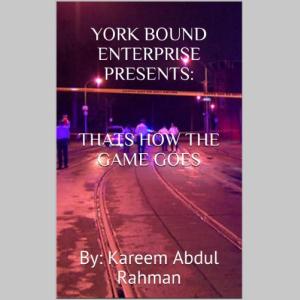 YORK BOUND ENTERPRISE Presents:   THATS HOW THE GAME GOES     By: Kareem Abdul Rahman