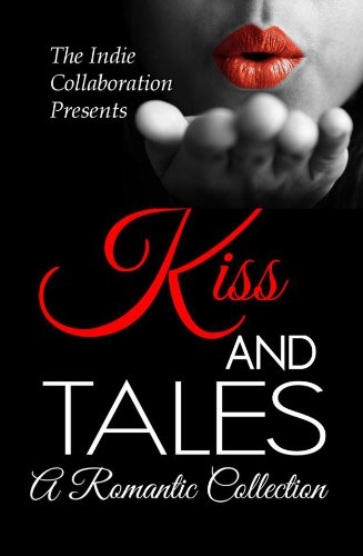 Kiss and Tales: A Romantic Collection (The Indie Collaboration Presents)