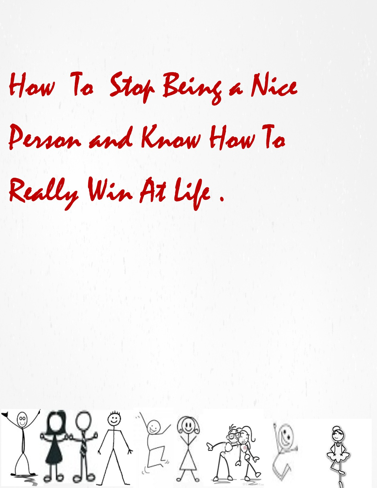 How To Stop Being a Nice Person And Know How To Really Win At Life