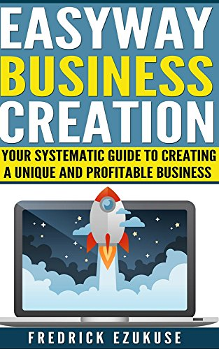 Easyway business creation: Systematic guide to create a unique and profitable Business