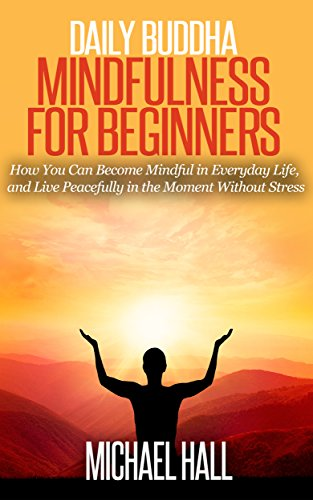 Daily Buddha: Mindfulness for Beginners: How You Can Become Mindful in Everyday Life, and Live Peacefully in the Moment Without Stress (for Beginners, Meditation, Exercises)