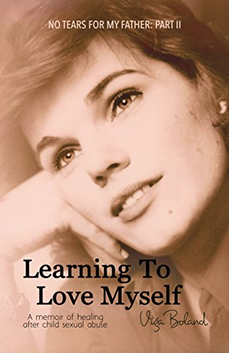 No Tears for my Father: Part 2: LEARNING to LOVE MYSELF: A memoir of healing through love after child sexual abuse