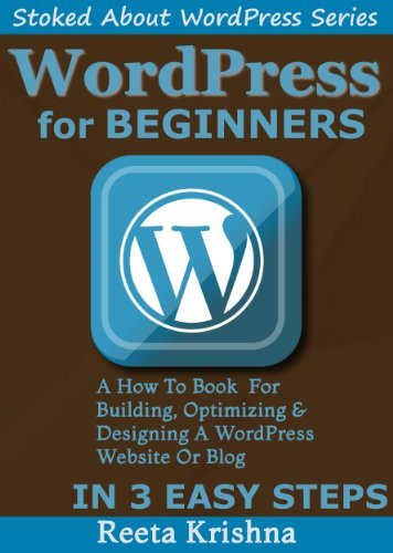WordPress For Beginners: A How-To Book For Building, Optimizing And Designing A WordPress Website Or Blog From Scratch. In 3 Easy Steps! (Stoked About WordPress Series)