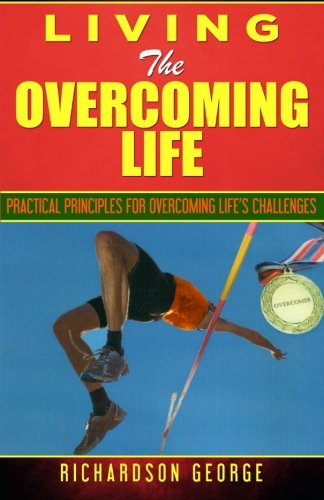 Living The Overcoming Life: Practical Principles For Overcoming Life's Challenges