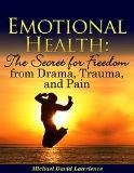 Emotional Health: The Secret for Freedom from Drama, Trauma, & Pain