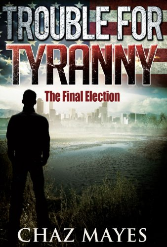 The Final Election: A Political Thriller Novel (Trouble For Tyranny Series)