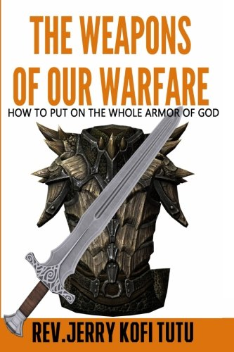 The Weapons of Our Warfare: How to Put On The Whole Armor of God