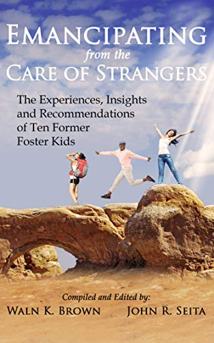 Emancipating from the Care of Strangers: The Experiences, Insights and Recommendations of Ten Former Foster Kids (Foster Care Book 5)