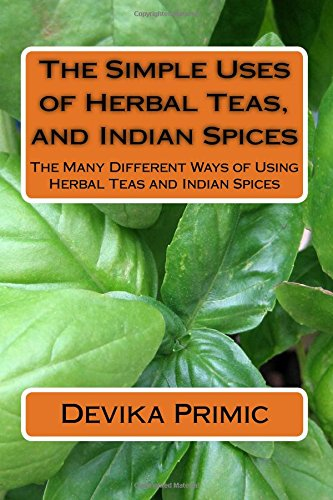 The Simple Uses of Herbal Teas, and Indian Spices: The Many Different Ways of Using Herbal Teas and Indian Spices