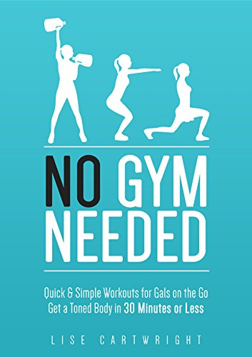 No Gym Needed - Quick & Simple Workouts For Gals On The Go: Get A Toned Body In 30 Minutes Or Less!