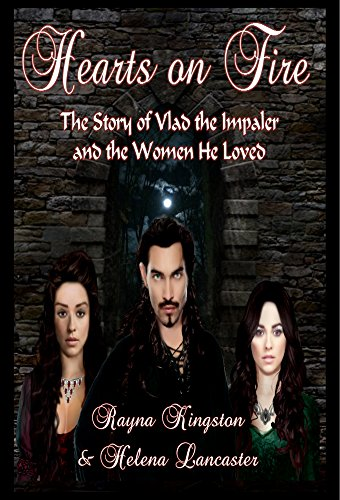 Hearts on Fire: The Story of Vlad the Impaler and the Women He Loved (The Passion of the Dragon Saga Book 1)