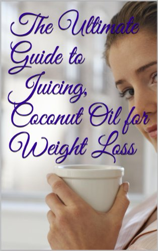 The Ultimate Guide to Juicing, Coconut Oil for Weight Loss