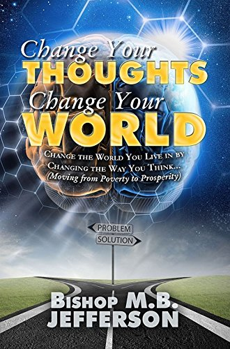 Change Your Thoughts Change Your World: Moving From Poverty to Prosperity