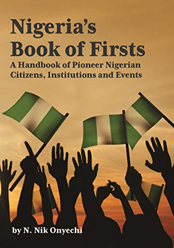 Nigeria's Book of Firsts: A Handbook of Pioneer Nigerian Citizens, Institutions and Events